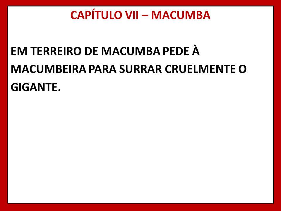 CAPÍTULO VII – MACUMBA EM TERREIRO DE MACUMBA PEDE À MACUMBEIRA PARA SURRAR CRUELMENTE O GIGANTE.