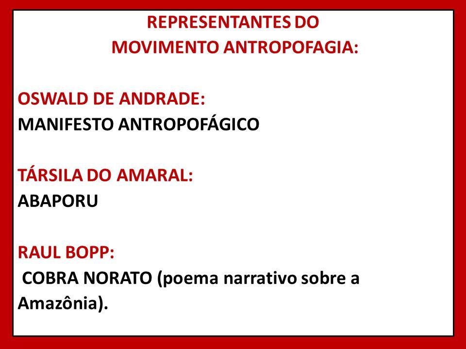 REPRESENTANTES DO MOVIMENTO ANTROPOFAGIA: OSWALD DE ANDRADE: MANIFESTO ANTROPOFÁGICO TÁRSILA DO AMARAL: ABAPORU RAUL BOPP: COBRA NORATO (poema narrativo sobre a Amazônia).