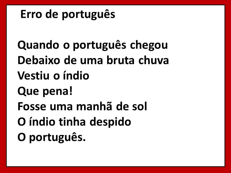 Erro de português Quando o português chegou Debaixo de uma bruta chuva Vestiu o índio Que pena! Fosse uma manhã de sol O índio tinha despido O português.