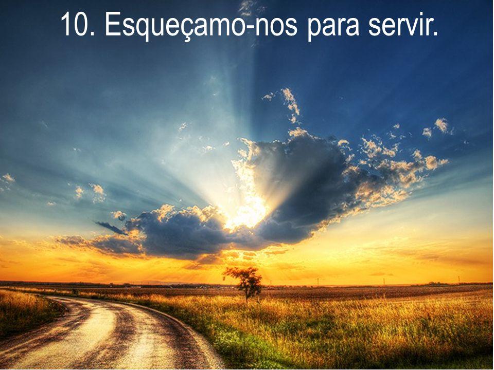 10. Esqueçamo-nos para servir.