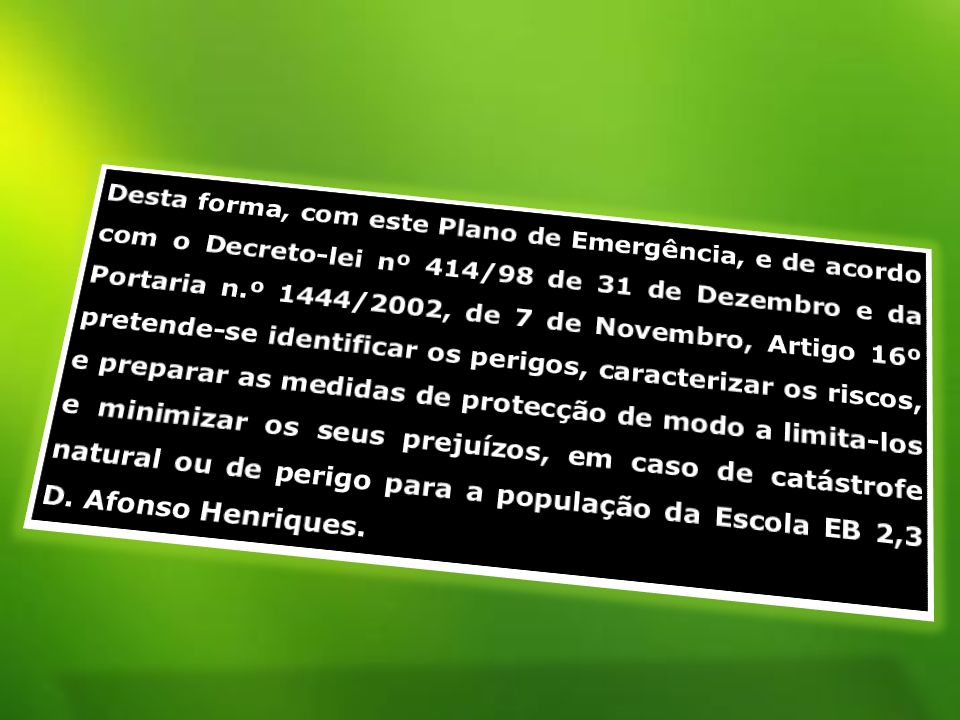 Desta forma, com este Plano de Emergência, e de acordo com o Decreto-lei nº 414/98 de 31 de Dezembro e da Portaria n.º 1444/2002, de 7 de Novembro, Artigo 16º pretende-se identificar os perigos, caracterizar os riscos, e preparar as medidas de protecção de modo a limita-los e minimizar os seus prejuízos, em caso de catástrofe natural ou de perigo para a população da Escola EB 2,3 D.