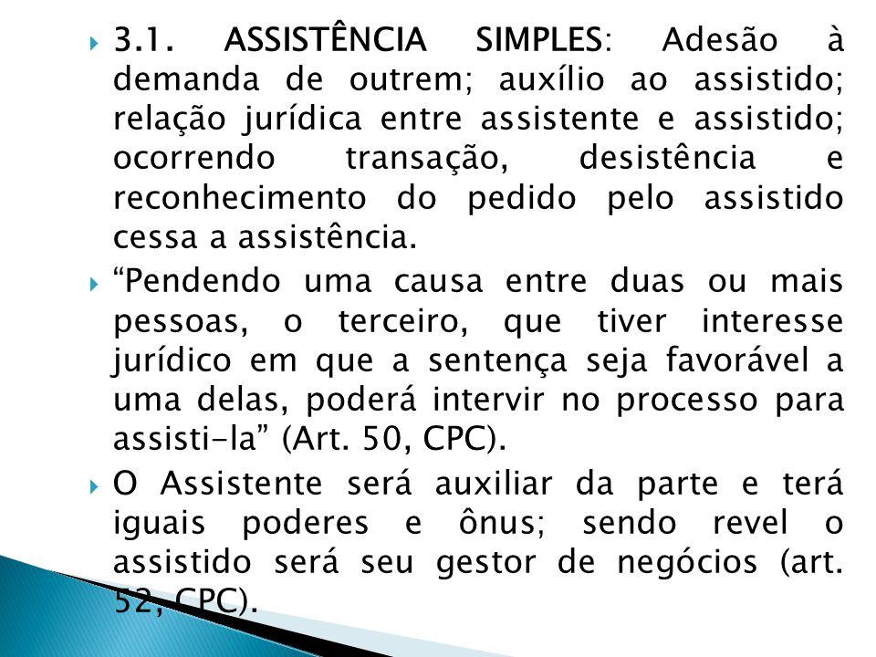 3.1. ASSISTÊNCIA SIMPLES: Adesão à demanda de outrem; auxílio ao assistido; relação jurídica entre assistente e assistido; ocorrendo transação, desistência e reconhecimento do pedido pelo assistido cessa a assistência.