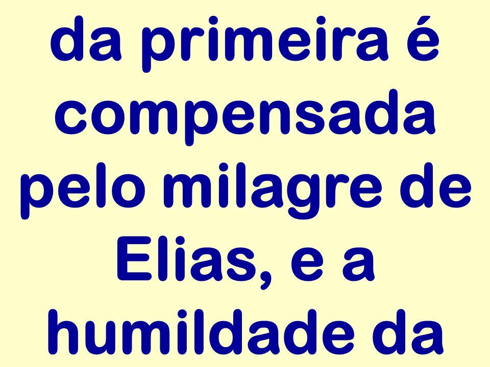 da primeira é compensada pelo milagre de Elias, e a humildade da