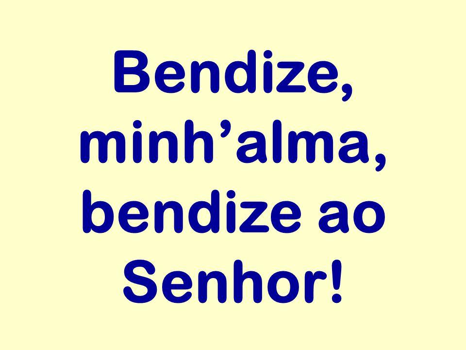 Bendize, minh'alma, bendize ao Senhor!
