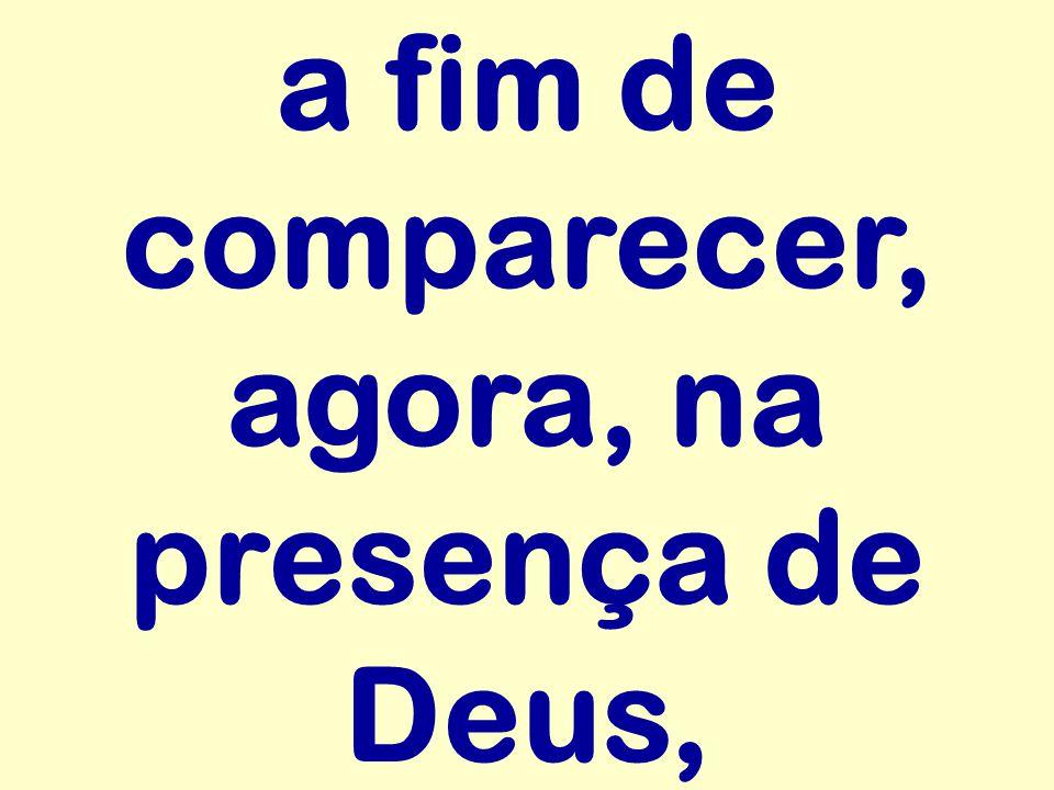 a fim de comparecer, agora, na presença de Deus,