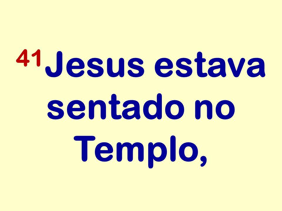 41Jesus estava sentado no Templo,
