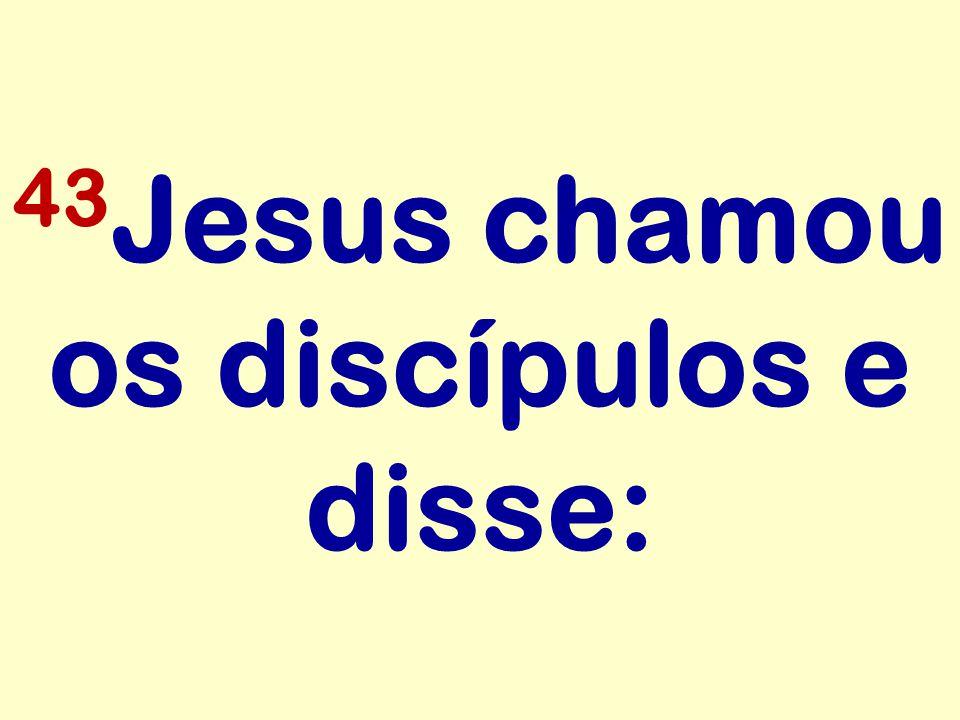 43Jesus chamou os discípulos e disse: