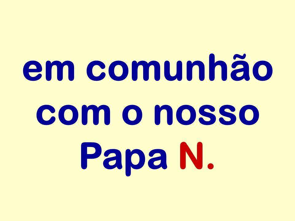 em comunhão com o nosso Papa N.