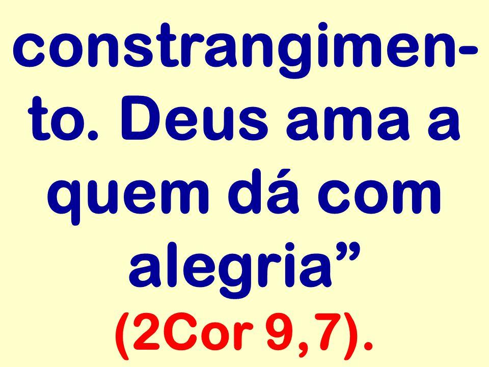 constrangimen-to. Deus ama a quem dá com alegria (2Cor 9,7).