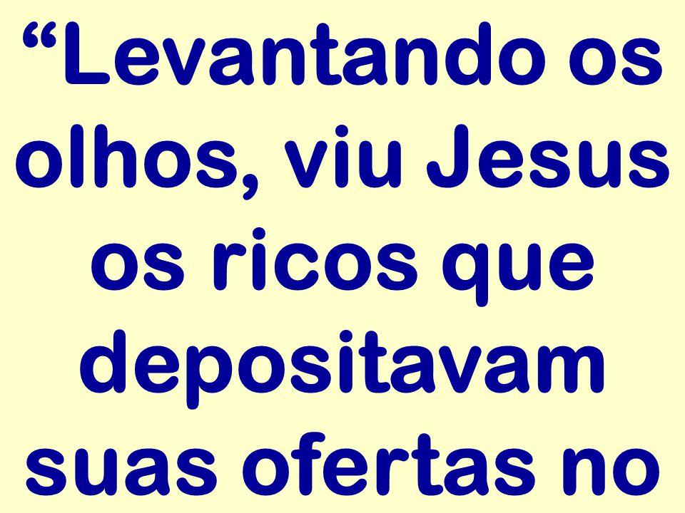 Levantando os olhos, viu Jesus os ricos que depositavam suas ofertas no