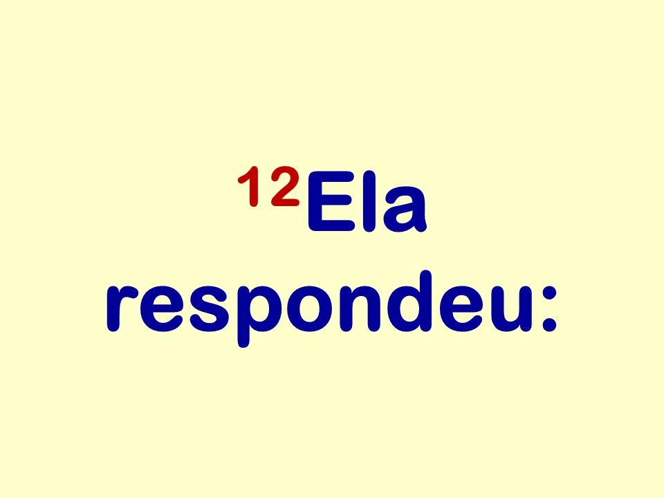 12Ela respondeu: