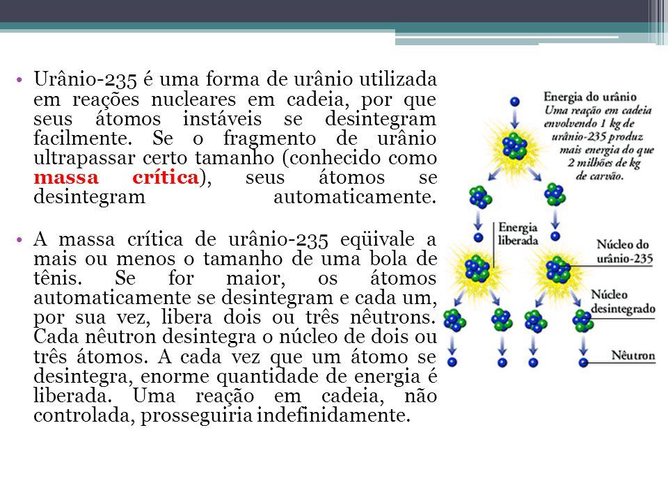 Urânio-235 é uma forma de urânio utilizada em reações nucleares em cadeia, por que seus átomos instáveis se desintegram facilmente. Se o fragmento de urânio ultrapassar certo tamanho (conhecido como massa crítica), seus átomos se desintegram automaticamente.