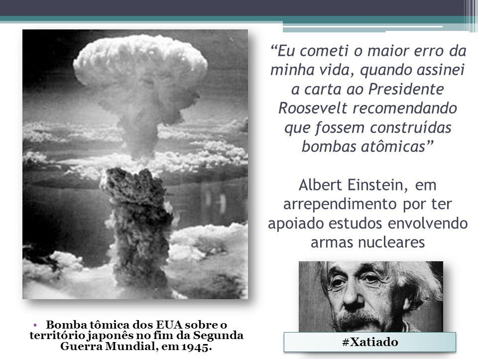 Eu cometi o maior erro da minha vida, quando assinei a carta ao Presidente Roosevelt recomendando que fossem construídas bombas atômicas Albert Einstein, em arrependimento por ter apoiado estudos envolvendo armas nucleares