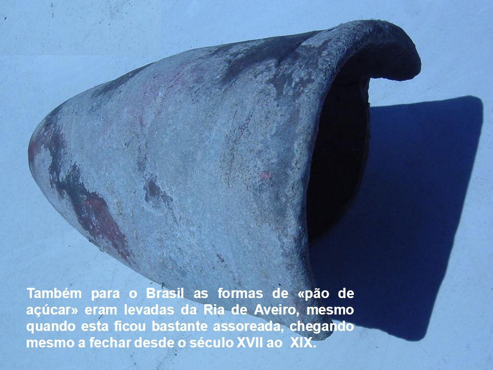 Também para o Brasil as formas de «pão de açúcar» eram levadas da Ria de Aveiro, mesmo quando esta ficou bastante assoreada, chegando mesmo a fechar desde o século XVII ao XIX.