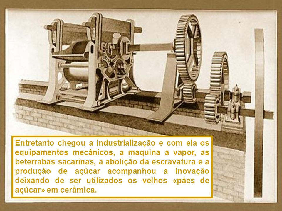 Entretanto chegou a industrialização e com ela os equipamentos mecânicos, a maquina a vapor, as beterrabas sacarinas, a abolição da escravatura e a produção de açúcar acompanhou a inovação deixando de ser utilizados os velhos «pães de açúcar» em cerâmica.