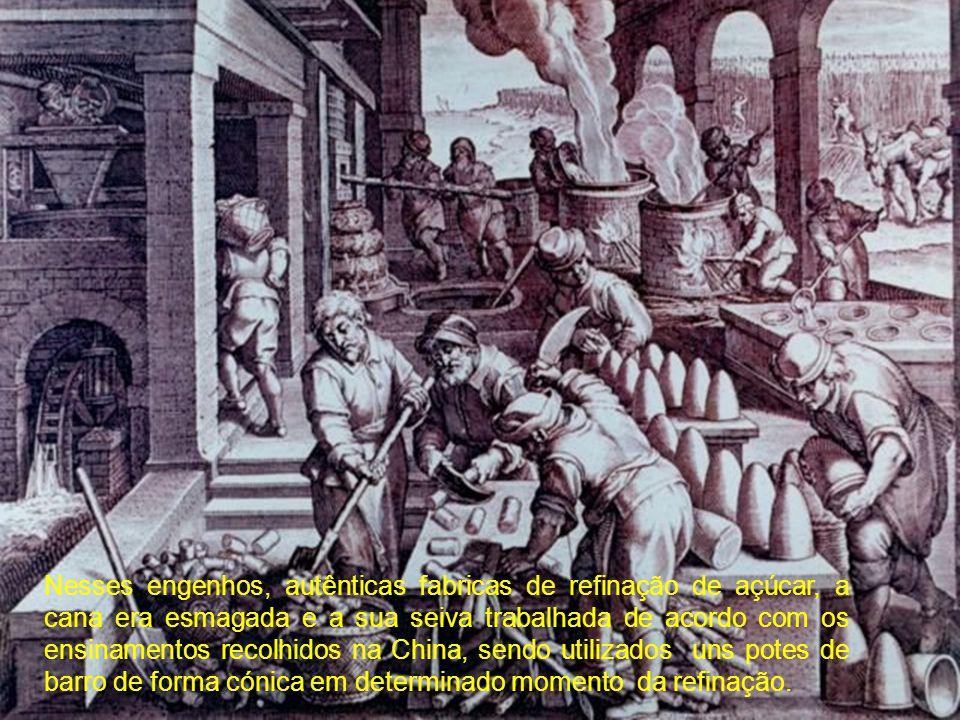 Nesses engenhos, autênticas fabricas de refinação de açúcar, a cana era esmagada e a sua seiva trabalhada de acordo com os ensinamentos recolhidos na China, sendo utilizados uns potes de barro de forma cónica em determinado momento da refinação.
