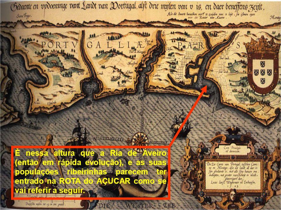 È nessa altura que a Ria de Aveiro (então em rápida evolução), e as suas populações ribeirinhas parecem ter entrado na ROTA do AÇUCAR como se vai referir a seguir.