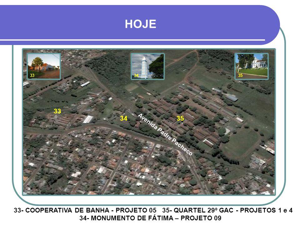 HOJE 33. 34. 35. 33. 34. 35. Avenida Padre Pacheco. 33- COOPERATIVA DE BANHA - PROJETO 05 35- QUARTEL 29º GAC - PROJETOS 1 e 4.
