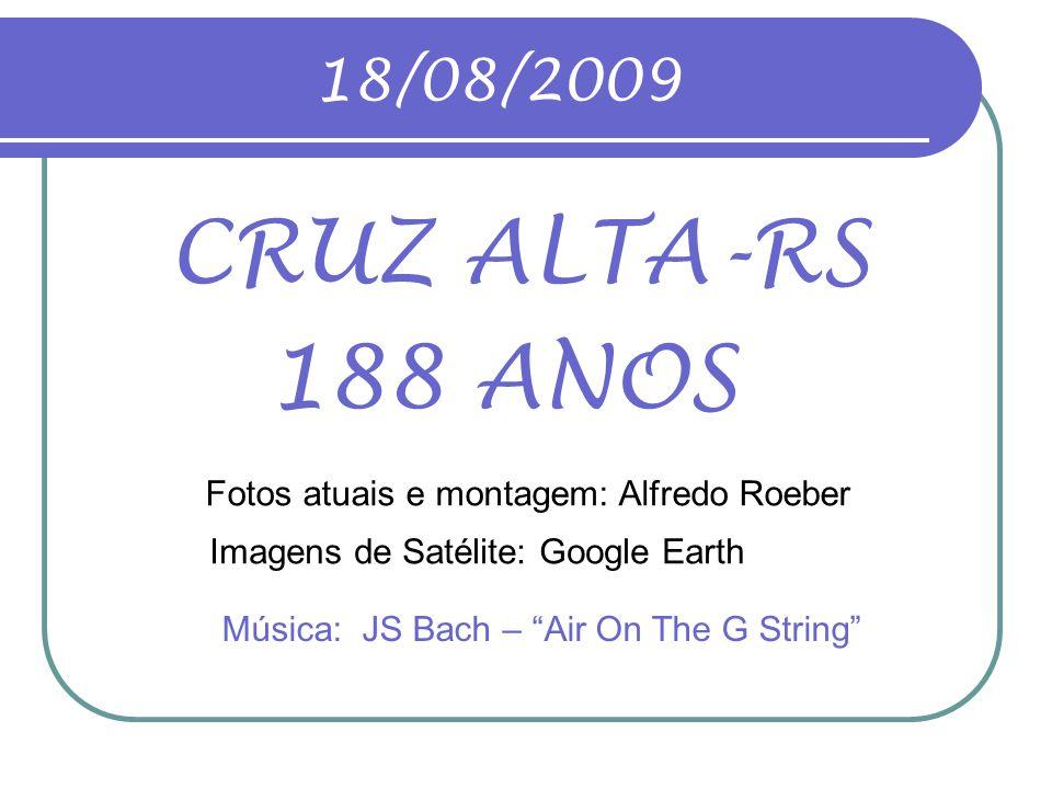 18/08/2009 CRUZ ALTA-RS. 188 ANOS. Fotos atuais e montagem: Alfredo Roeber. Imagens de Satélite: Google Earth.