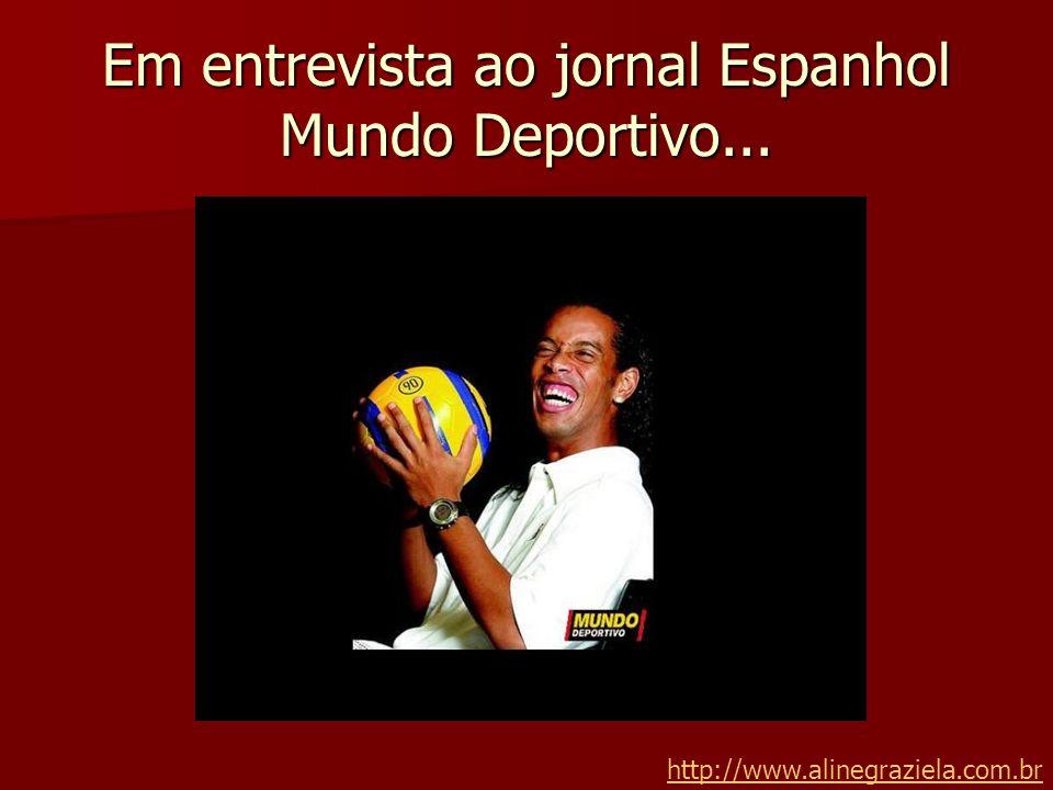 Em entrevista ao jornal Espanhol Mundo Deportivo...