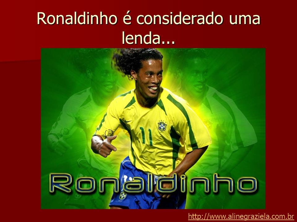 Ronaldinho é considerado uma lenda...