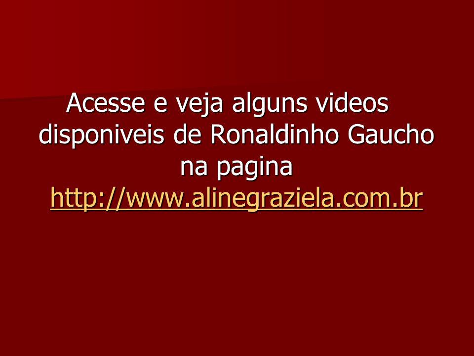 Acesse e veja alguns videos disponiveis de Ronaldinho Gaucho na pagina http://www.alinegraziela.com.br