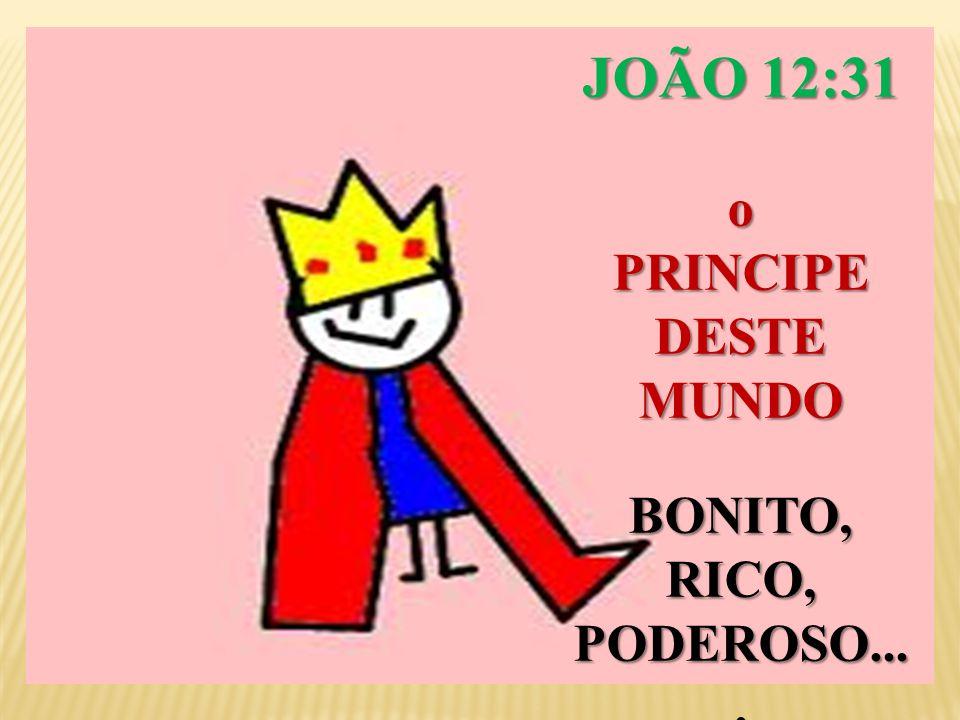 JOÃO 12:31 o PRINCIPE DESTE MUNDO BONITO, RICO, PODEROSO....