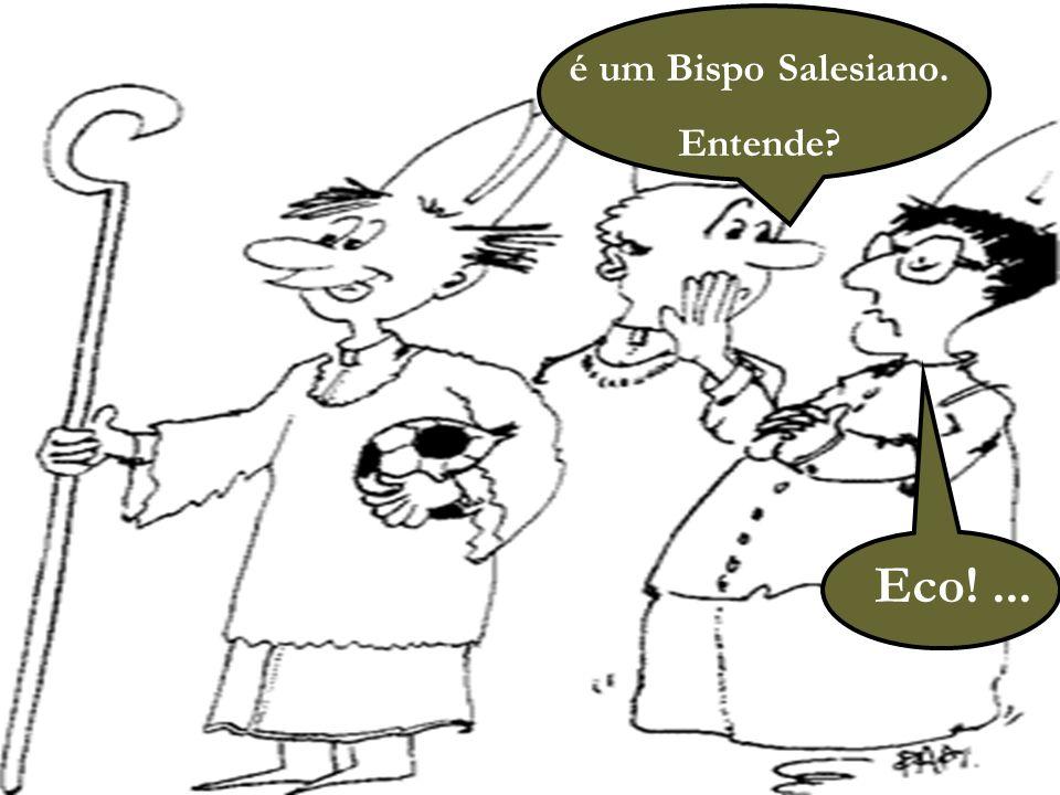 é um Bispo Salesiano. Entende Eco! ...