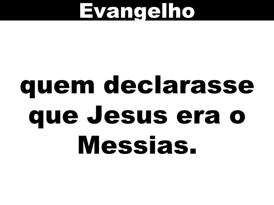 quem declarasse que Jesus era o Messias.