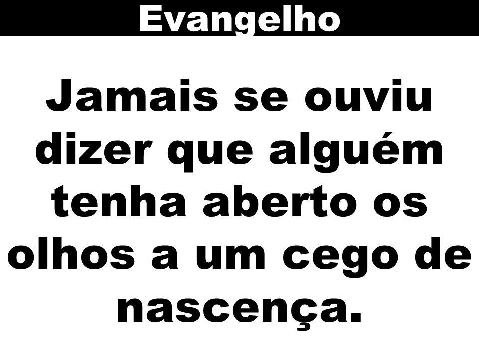 Evangelho Jamais se ouviu dizer que alguém tenha aberto os olhos a um cego de nascença. 131