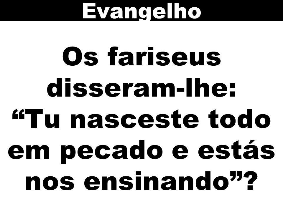 Evangelho Os fariseus disseram-lhe: Tu nasceste todo em pecado e estás nos ensinando 133