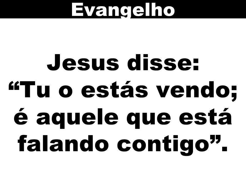 Jesus disse: Tu o estás vendo; é aquele que está falando contigo .