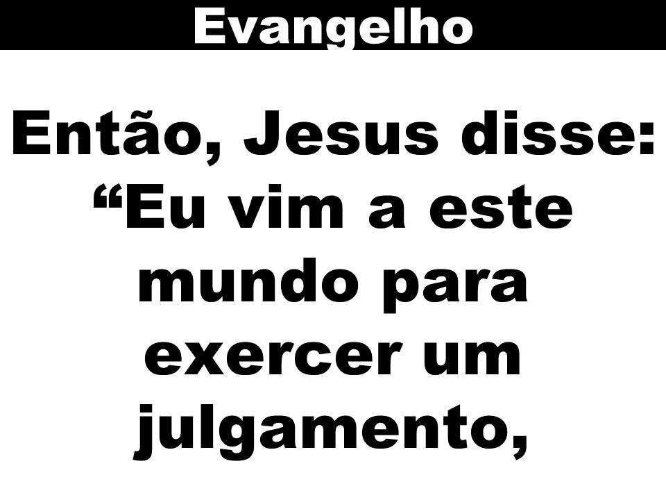 Então, Jesus disse: Eu vim a este mundo para exercer um julgamento,
