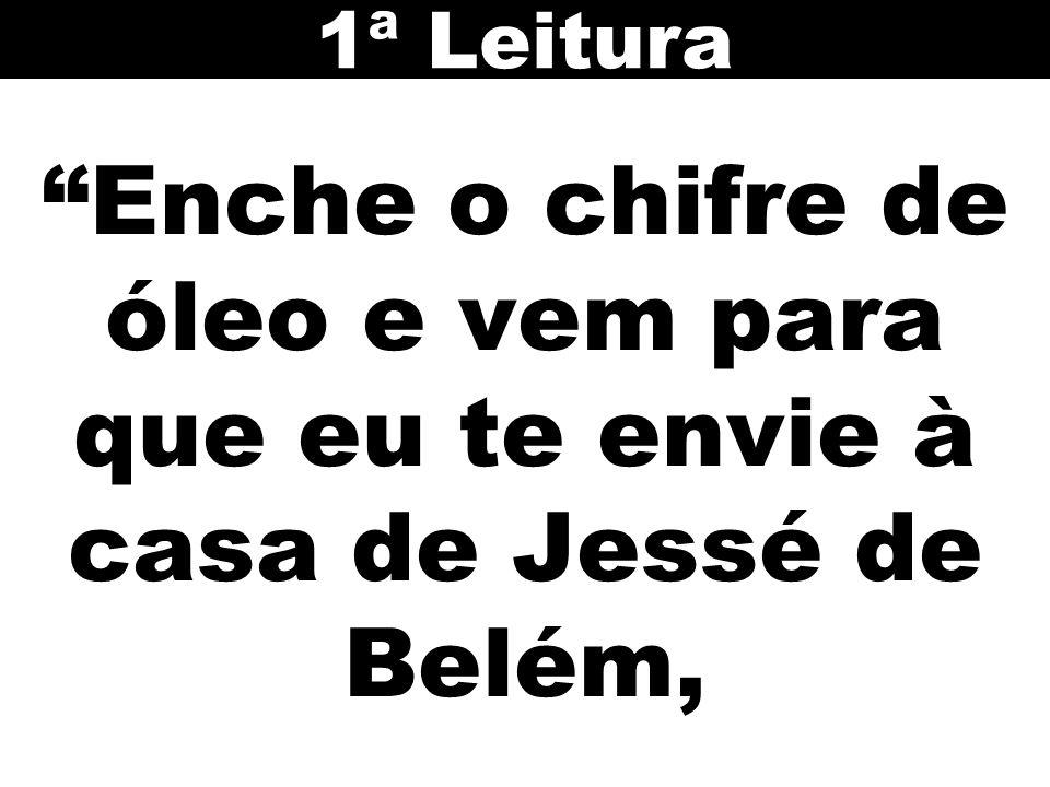 1ª Leitura Enche o chifre de óleo e vem para que eu te envie à casa de Jessé de Belém, 17