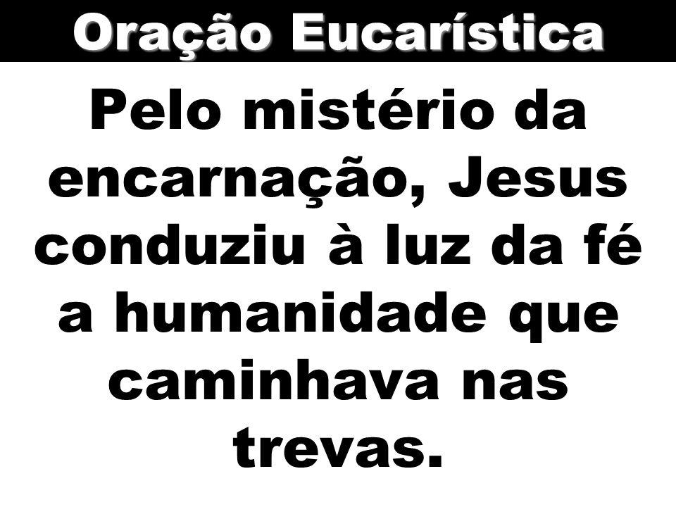 Oração Eucarística Pelo mistério da encarnação, Jesus conduziu à luz da fé a humanidade que caminhava nas trevas.