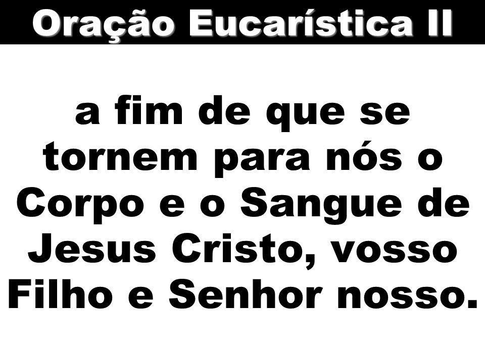 Oração Eucarística II a fim de que se tornem para nós o Corpo e o Sangue de Jesus Cristo, vosso Filho e Senhor nosso.
