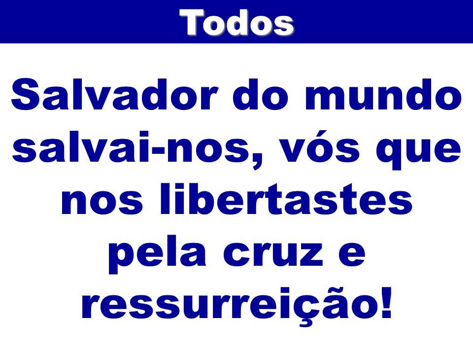 Todos Salvador do mundo salvai-nos, vós que nos libertastes pela cruz e ressurreição!