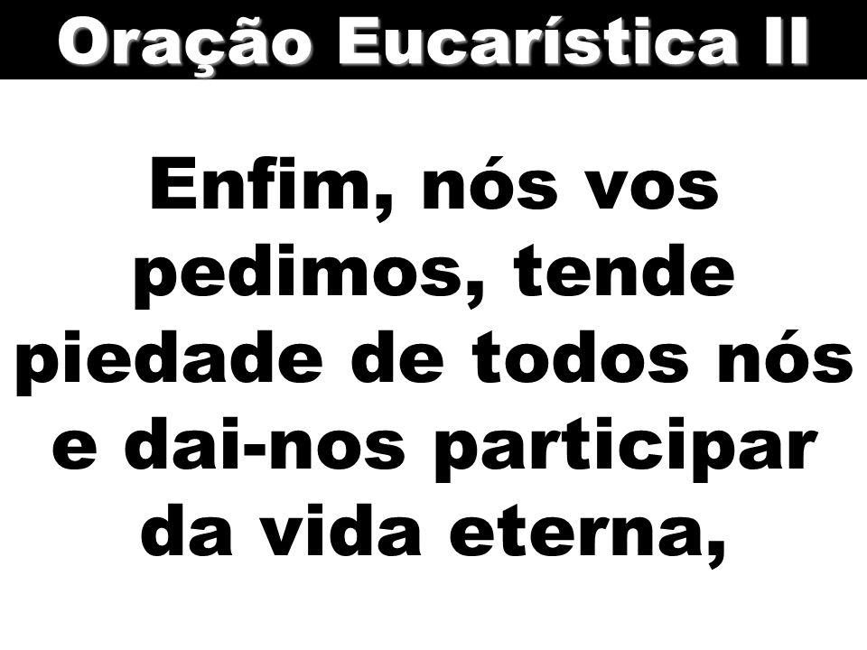 Oração Eucarística II Enfim, nós vos pedimos, tende piedade de todos nós e dai-nos participar da vida eterna,