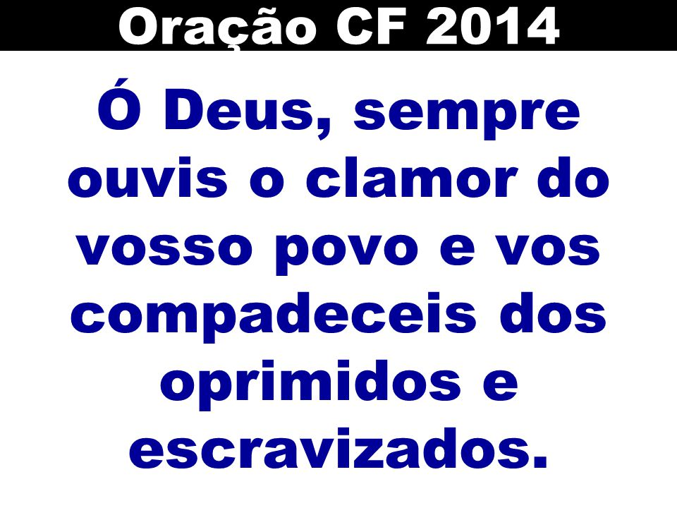 Oração CF 2014 Ó Deus, sempre ouvis o clamor do vosso povo e vos compadeceis dos oprimidos e escravizados.