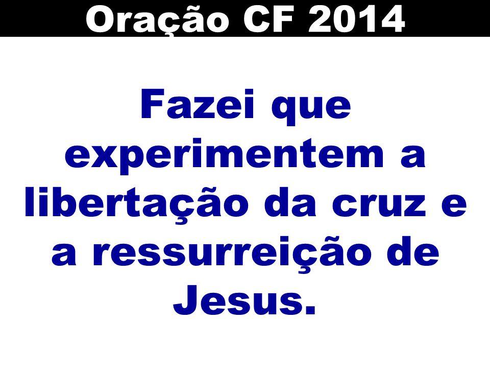 Fazei que experimentem a libertação da cruz e a ressurreição de Jesus.