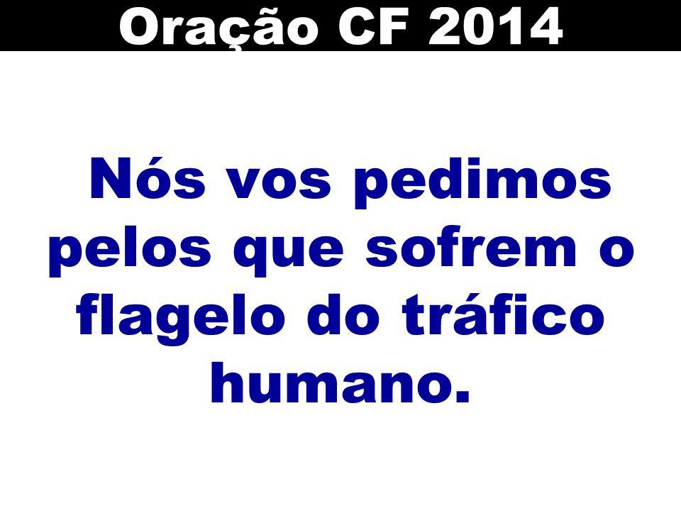 Nós vos pedimos pelos que sofrem o flagelo do tráfico humano.