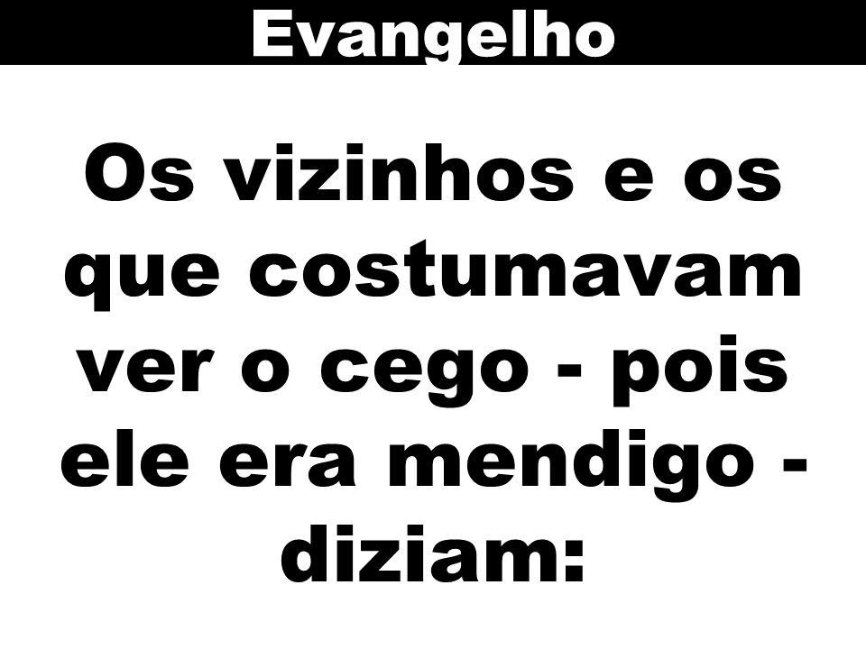 Evangelho Os vizinhos e os que costumavam ver o cego - pois ele era mendigo - diziam: 81