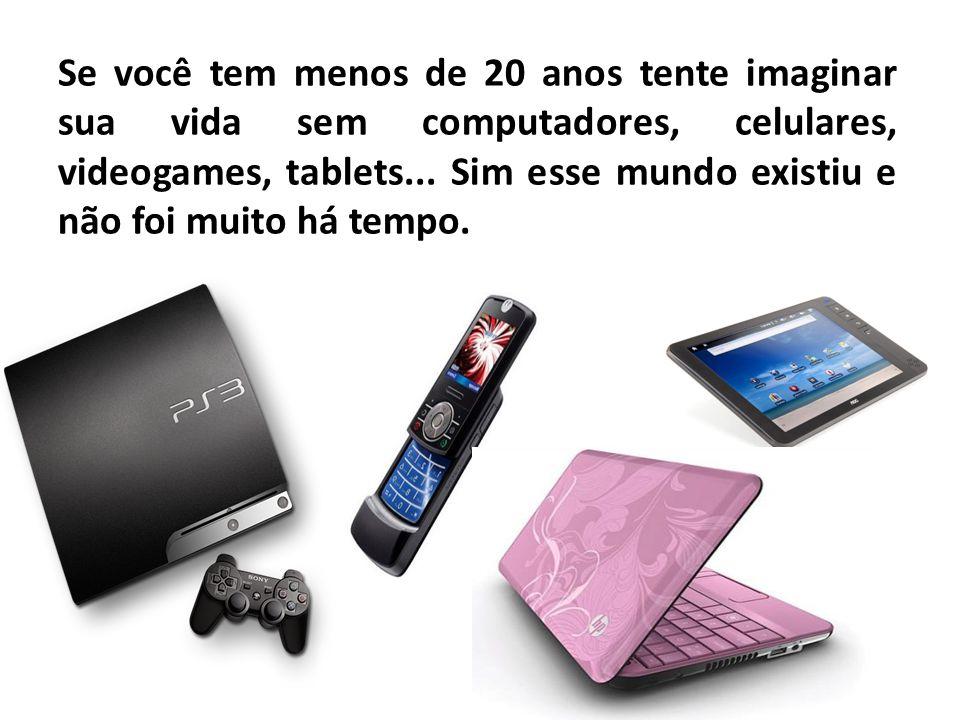 Se você tem menos de 20 anos tente imaginar sua vida sem computadores, celulares, videogames, tablets...