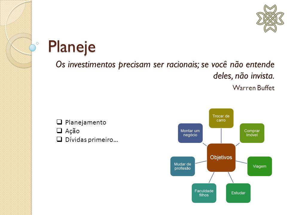 Planeje Os investimentos precisam ser racionais; se você não entende deles, não invista. Warren Buffet.
