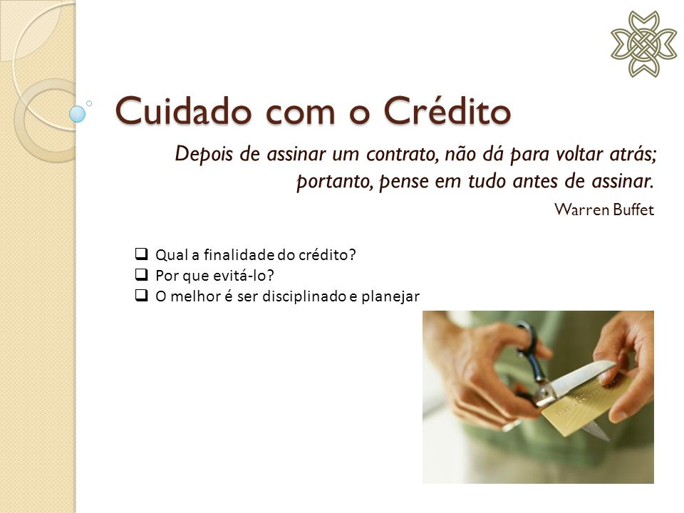 Cuidado com o Crédito Depois de assinar um contrato, não dá para voltar atrás; portanto, pense em tudo antes de assinar.
