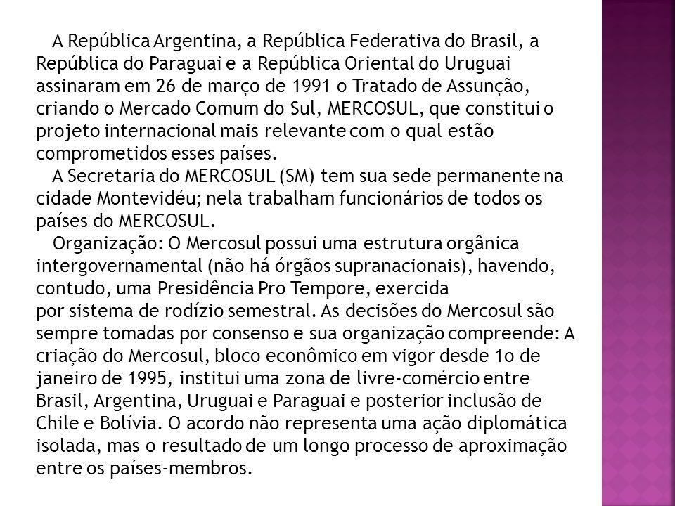 A República Argentina, a República Federativa do Brasil, a República do Paraguai e a República Oriental do Uruguai assinaram em 26 de março de 1991 o Tratado de Assunção, criando o Mercado Comum do Sul, MERCOSUL, que constitui o projeto internacional mais relevante com o qual estão comprometidos esses países.
