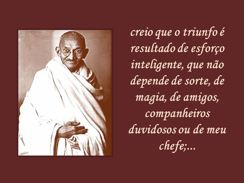 creio que o triunfo é resultado de esforço inteligente, que não depende de sorte, de magia, de amigos, companheiros duvidosos ou de meu chefe;...