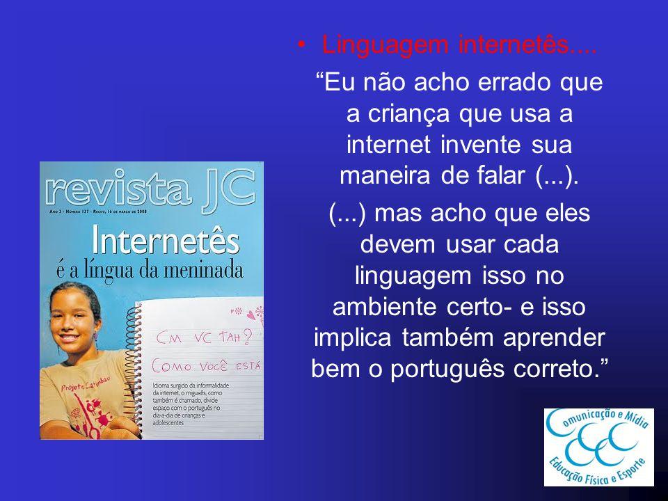 Linguagem internetês.... Eu não acho errado que a criança que usa a internet invente sua maneira de falar (...).