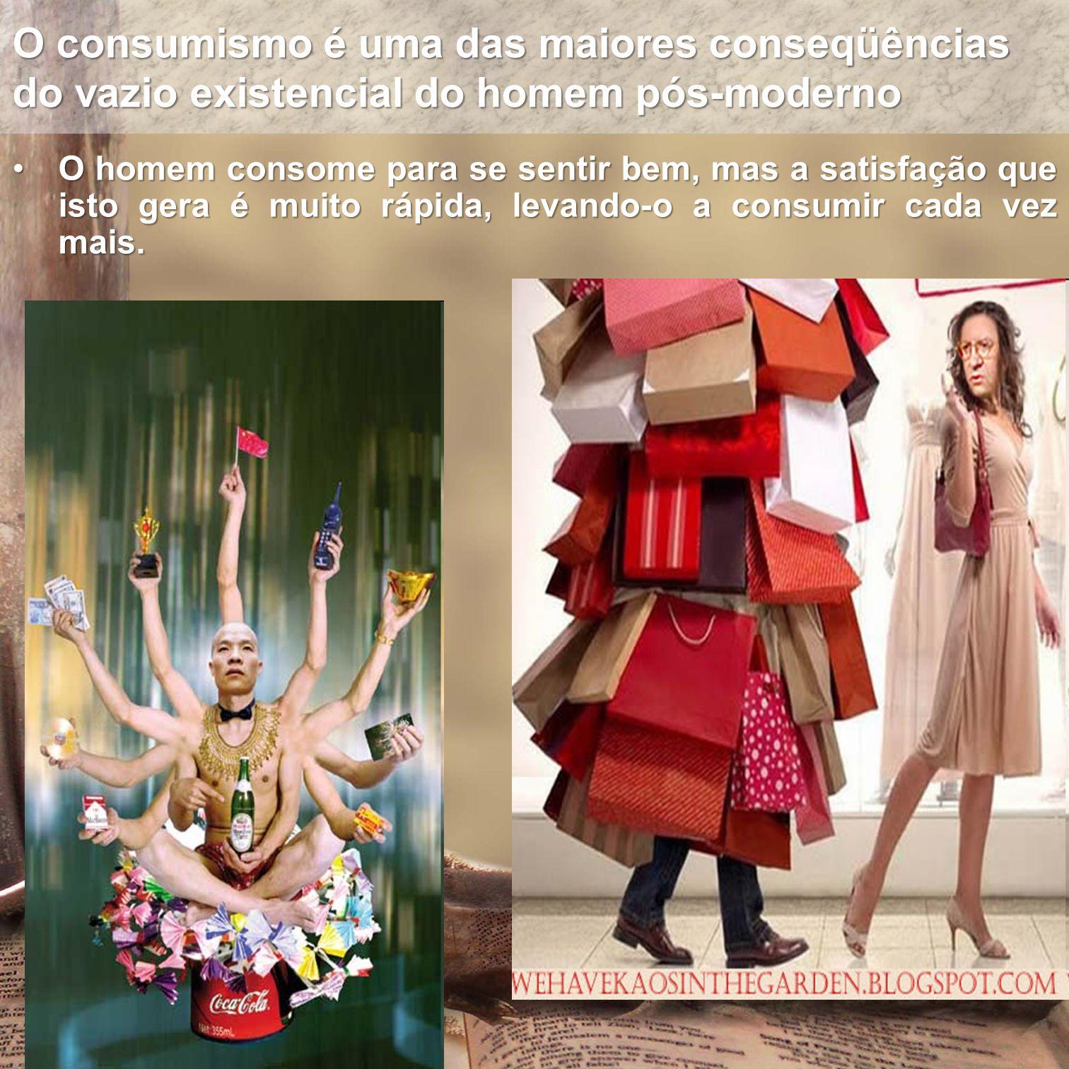 O consumismo é uma das maiores conseqüências do vazio existencial do homem pós-moderno