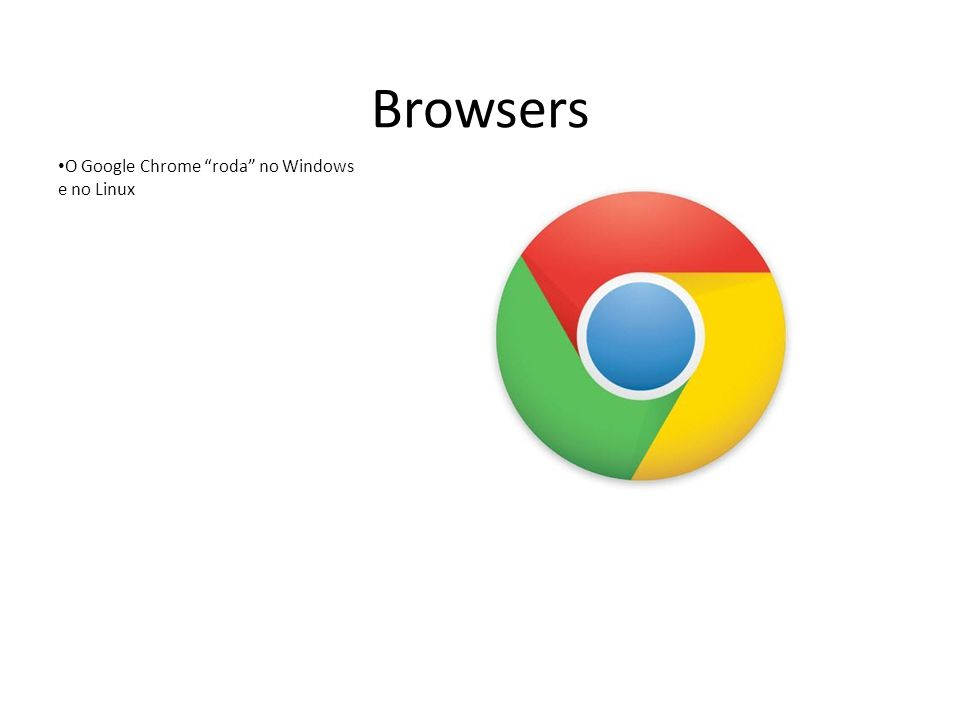 Browsers O Google Chrome roda no Windows e no Linux